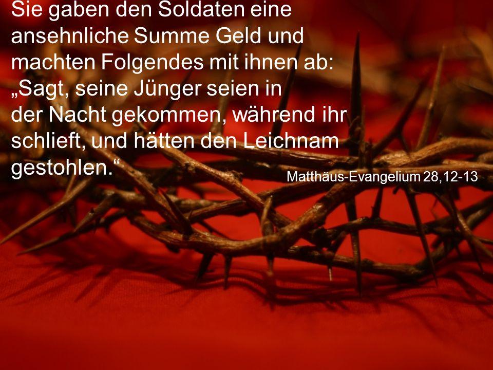 """Matthäus-Evangelium 28,12-13 Sie gaben den Soldaten eine ansehnliche Summe Geld und machten Folgendes mit ihnen ab: """"Sagt, seine Jünger seien in der Nacht gekommen, während ihr schlieft, und hätten den Leichnam gestohlen."""