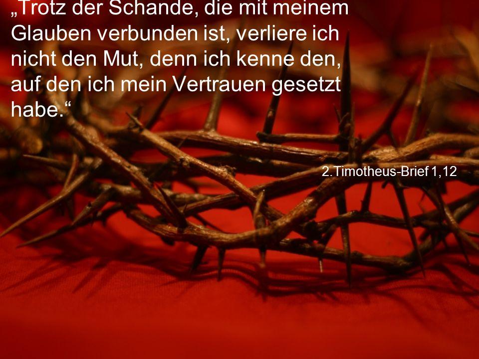 """2.Timotheus-Brief 1,12 """"Trotz der Schande, die mit meinem Glauben verbunden ist, verliere ich nicht den Mut, denn ich kenne den, auf den ich mein Vertrauen gesetzt habe."""