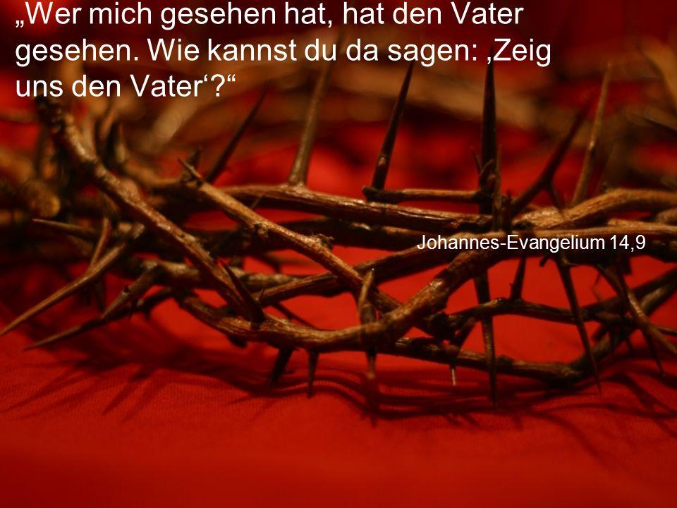 """Johannes-Evangelium 14,9 """"Wer mich gesehen hat, hat den Vater gesehen. Wie kannst du da sagen: 'Zeig uns den Vater'?"""""""