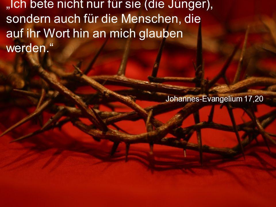 """Johannes-Evangelium 17,20 """"Ich bete nicht nur für sie (die Jünger), sondern auch für die Menschen, die auf ihr Wort hin an mich glauben werden."""