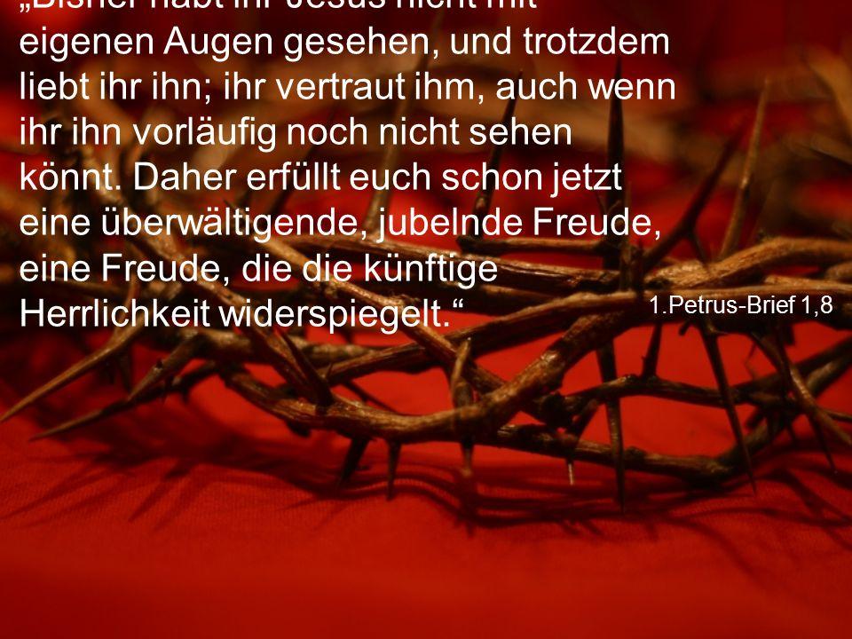 """1.Petrus-Brief 1,8 """"Bisher habt ihr Jesus nicht mit eigenen Augen gesehen, und trotzdem liebt ihr ihn; ihr vertraut ihm, auch wenn ihr ihn vorläufig n"""