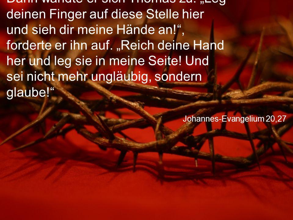 """Johannes-Evangelium 20,27 Dann wandte er sich Thomas zu. """"Leg deinen Finger auf diese Stelle hier und sieh dir meine Hände an!"""", forderte er ihn auf."""