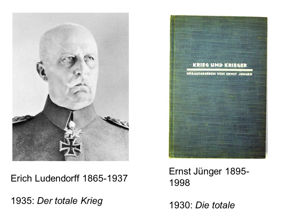 Erich Ludendorff 1865-1937 1935: Der totale Krieg Ernst Jünger 1895- 1998 1930: Die totale Moblilmachung