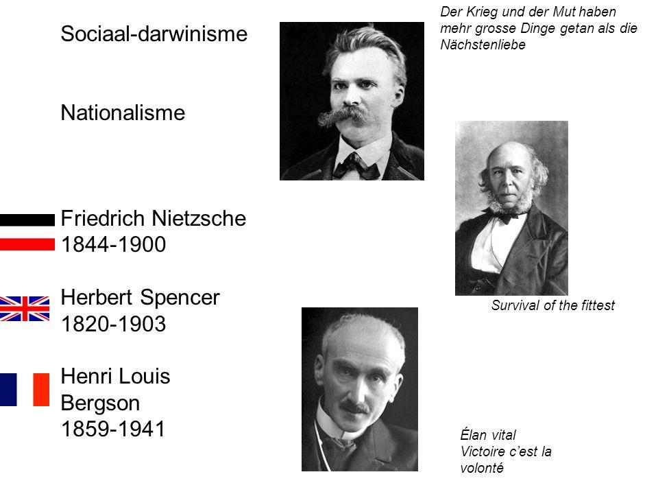 Sociaal-darwinisme Nationalisme Friedrich Nietzsche 1844-1900 Herbert Spencer 1820-1903 Henri Louis Bergson 1859-1941 Survival of the fittest Élan vital Victoire c'est la volonté Der Krieg und der Mut haben mehr grosse Dinge getan als die Nächstenliebe