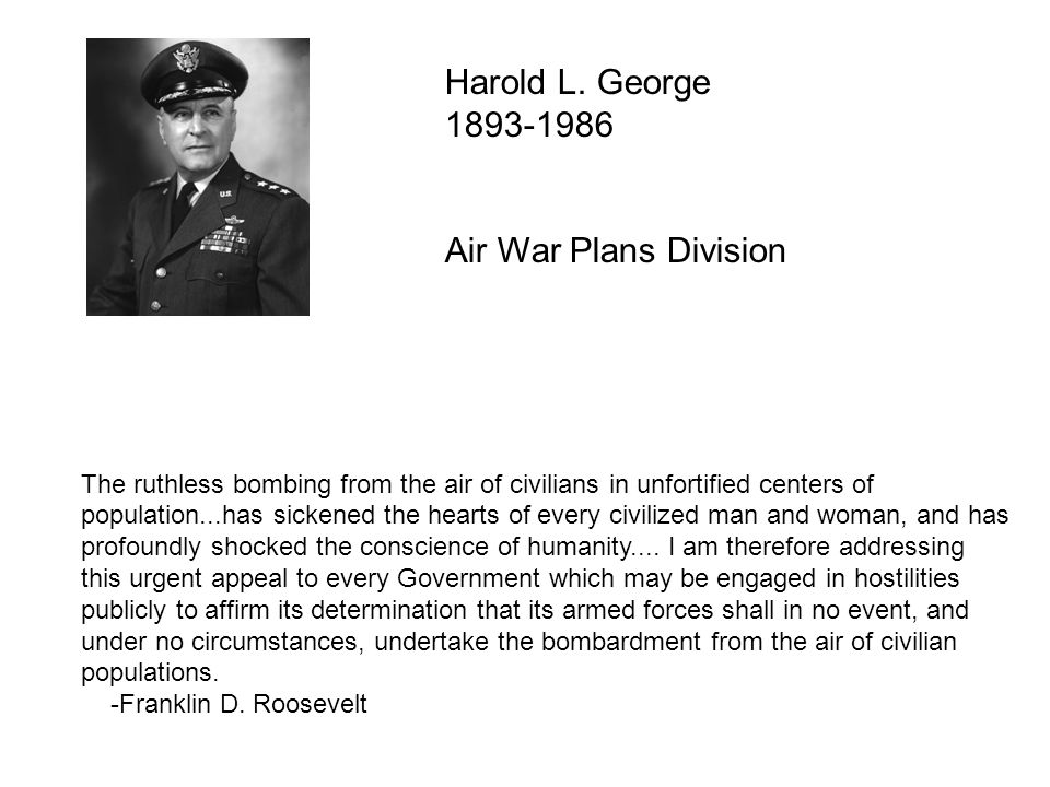Harold L. George 1893-1986 Air War Plans Division The ruthless bombing from the air of civilians in unfortified centers of population...has sickened t