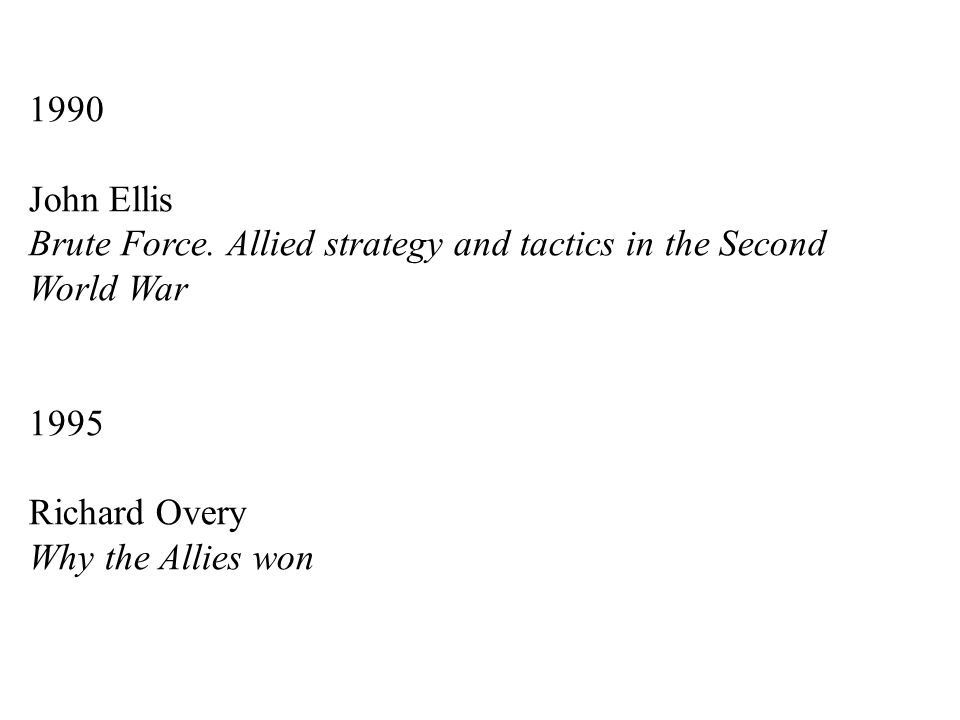 1990 John Ellis Brute Force. Allied strategy and tactics in the Second World War 1995 Richard Overy Why the Allies won