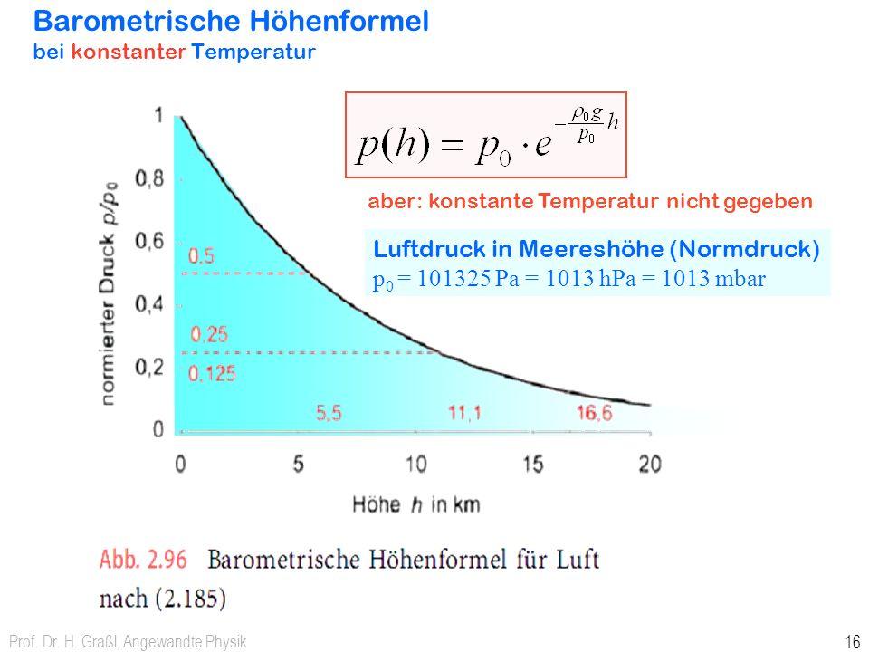 Prof. Dr. H. Graßl, Angewandte Physik 15 Schweredruck in Gasen h barometrische Höhenformel Dichte des Gases hängt von Höhe h ab Dichte eines Gases ist