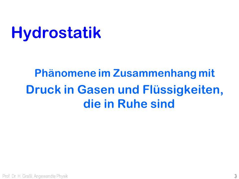 Prof. Dr. H. Graßl, Angewandte Physik 2 Teilgebiete der Hydromechanik Hydrostatik: Verhalten von Flüssigkeiten oder Gasen wird ohne (schnelle) Strömun