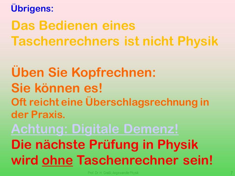 Prof. Dr. H. Graßl, Angewandte Physik 6 Klarstellung Sie lernen nicht für mich oder für die Prüfung, sondern damit Sie Physik verstehen: d.h. für sich