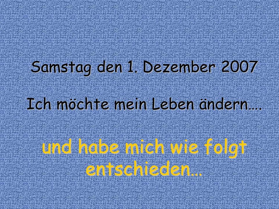 Samstag den 1. Dezember 2007 Ich möchte mein Leben ändern…. und habe mich wie folgt entschieden…