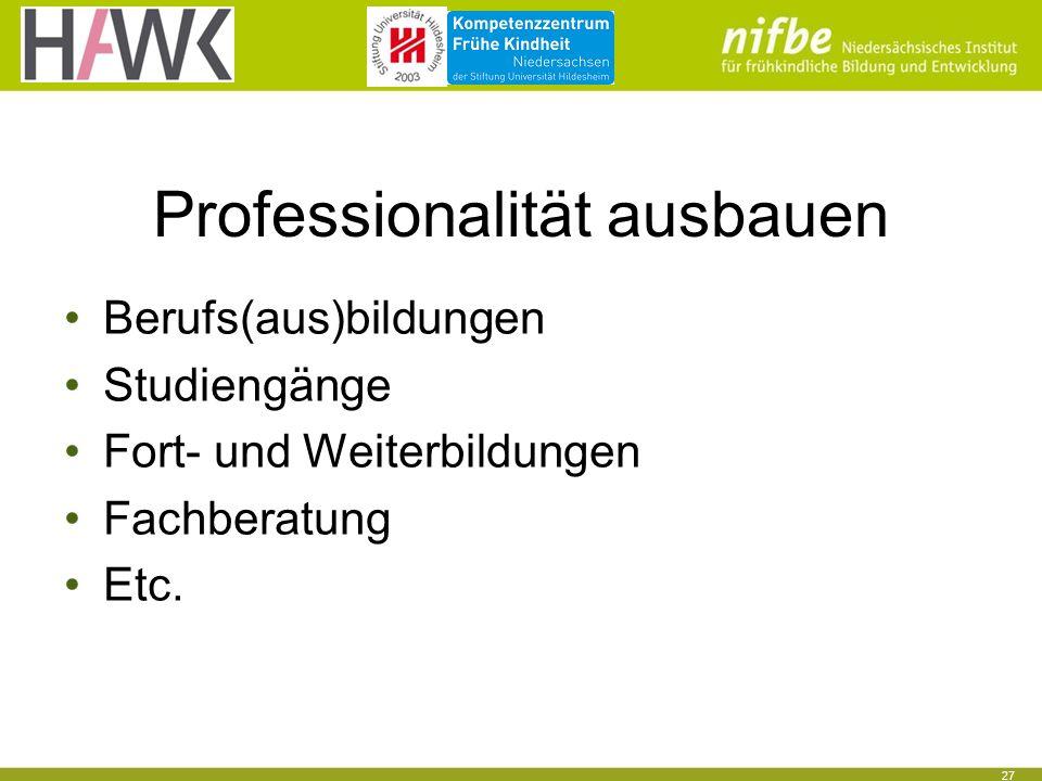 27 Professionalität ausbauen Berufs(aus)bildungen Studiengänge Fort- und Weiterbildungen Fachberatung Etc.