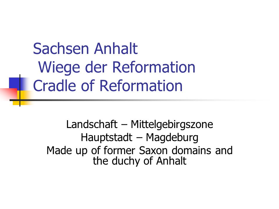 Sachsen-Anhalt continued Eisleben is the birth and death place of Martin Luther Wittenberg – 95 Theses give rise to protestanism Magdeburg – an ancient archbishopric founded in Charlemagne's time to christianize the slavs Badly damaged during 30 years was and WWII