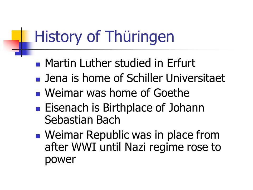 History of Thüringen Martin Luther studied in Erfurt Jena is home of Schiller Universitaet Weimar was home of Goethe Eisenach is Birthplace of Johann Sebastian Bach Weimar Republic was in place from after WWI until Nazi regime rose to power