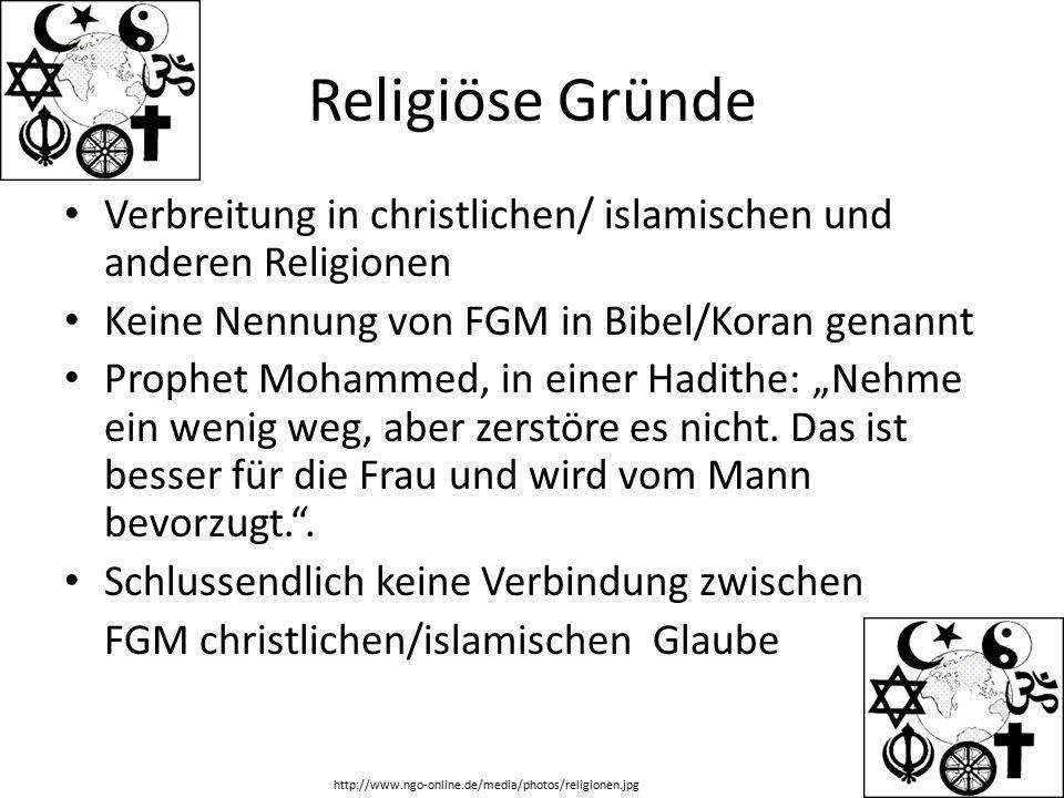 """Religiöse Gründe Verbreitung in christlichen/ islamischen und anderen Religionen Keine Nennung von FGM in Bibel/Koran genannt Prophet Mohammed, in einer Hadithe: """"Nehme ein wenig weg, aber zerstöre es nicht."""