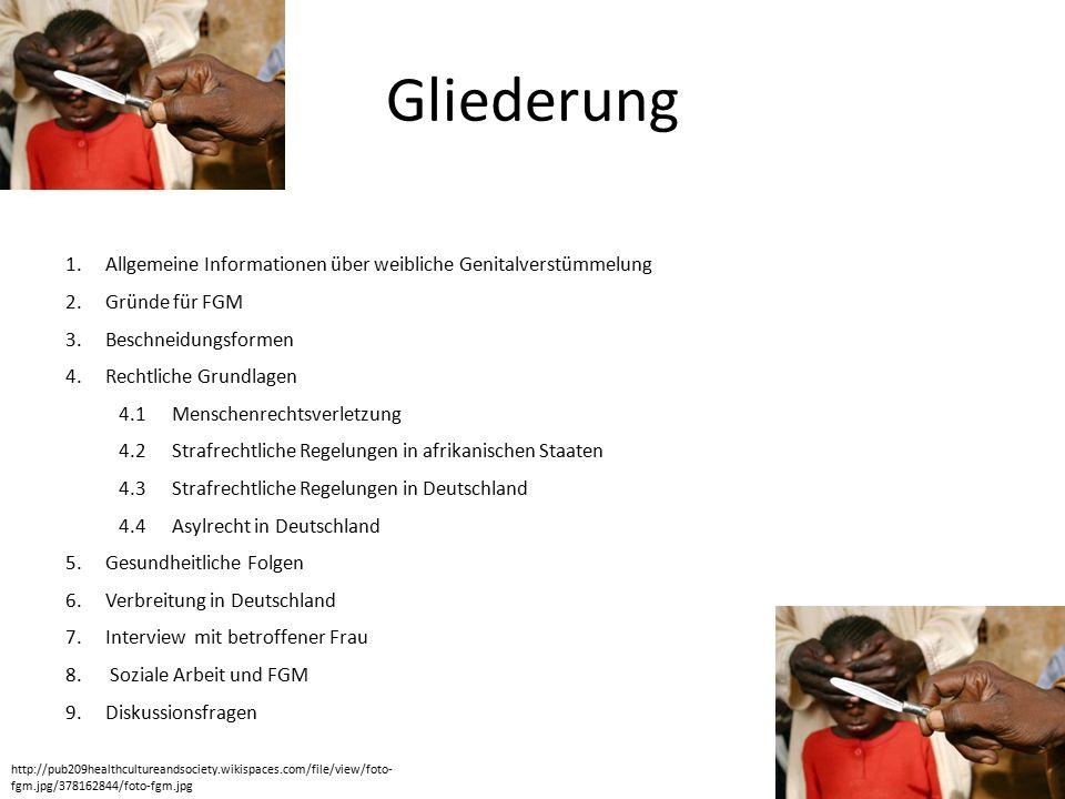 Gliederung 1.Allgemeine Informationen über weibliche Genitalverstümmelung 2.Gründe für FGM 3.Beschneidungsformen 4.Rechtliche Grundlagen 4.1Menschenrechtsverletzung 4.2 Strafrechtliche Regelungen in afrikanischen Staaten 4.3 Strafrechtliche Regelungen in Deutschland 4.4Asylrecht in Deutschland 5.Gesundheitliche Folgen 6.Verbreitung in Deutschland 7.Interview mit betroffener Frau 8.