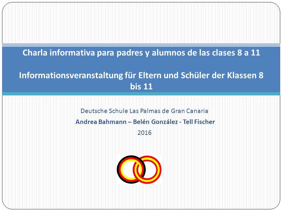 Deutsche Schule Las Palmas de Gran Canaria Andrea Bahmann – Belén González - Tell Fischer 2016 Charla informativa para padres y alumnos de las clases 8 a 11 Informationsveranstaltung für Eltern und Schüler der Klassen 8 bis 11