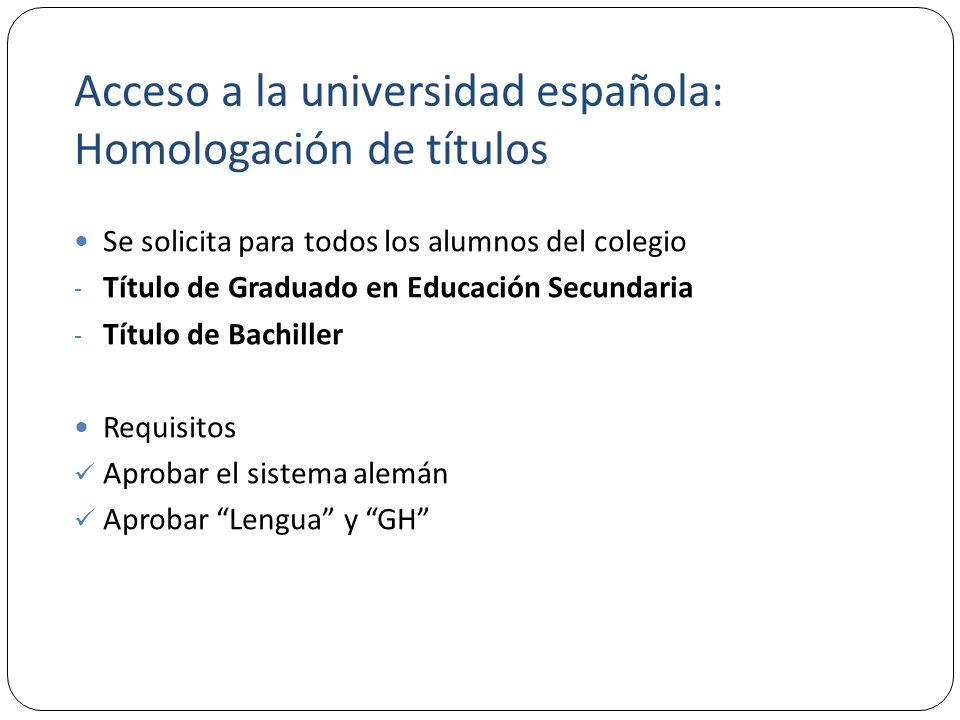 Acceso a la universidad española: Homologación de títulos Se solicita para todos los alumnos del colegio - Título de Graduado en Educación Secundaria - Título de Bachiller Requisitos Aprobar el sistema alemán Aprobar Lengua y GH