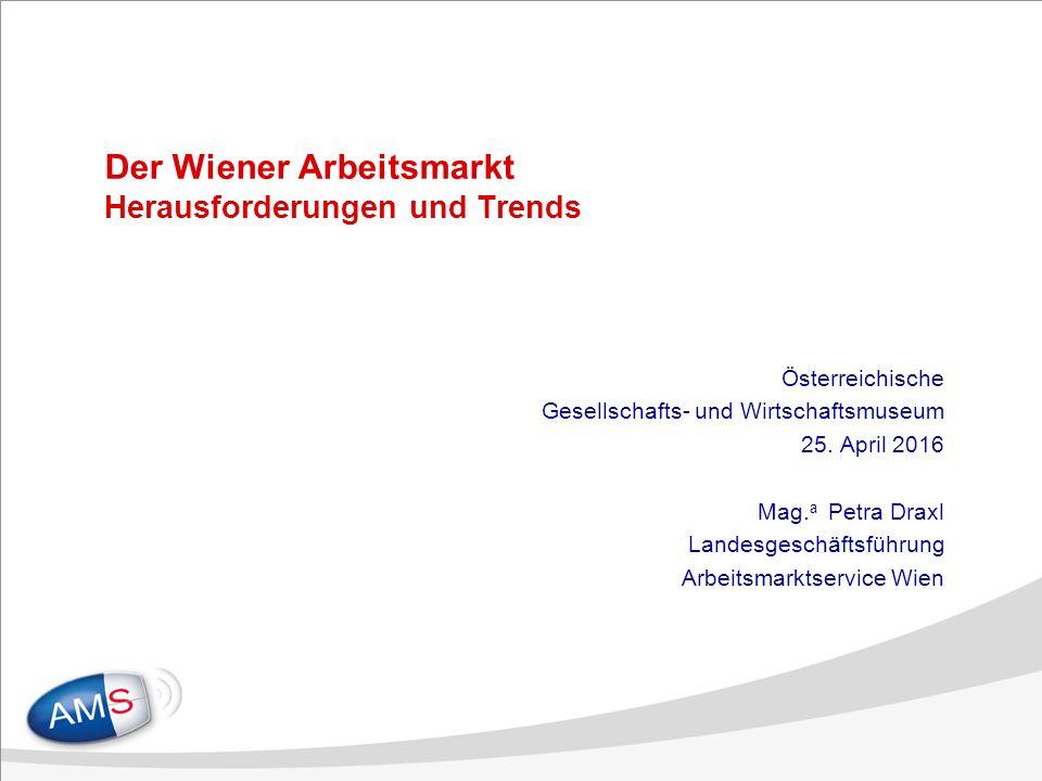Der Wiener Arbeitsmarkt Herausforderungen und Trends Österreichische Gesellschafts- und Wirtschaftsmuseum 25.