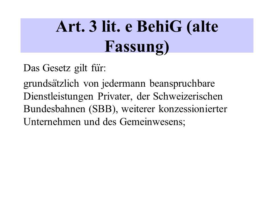 Art. 3 lit. e BehiG (alte Fassung) Das Gesetz gilt fu ̈ r: grundsa ̈ tzlich von jedermann beanspruchbare Dienstleistungen Privater, der Schweizerische