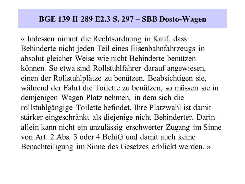BGE 139 II 289 E2.3 S. 297 – SBB Dosto-Wagen « Indessen nimmt die Rechtsordnung in Kauf, dass Behinderte nicht jeden Teil eines Eisenbahnfahrzeugs in