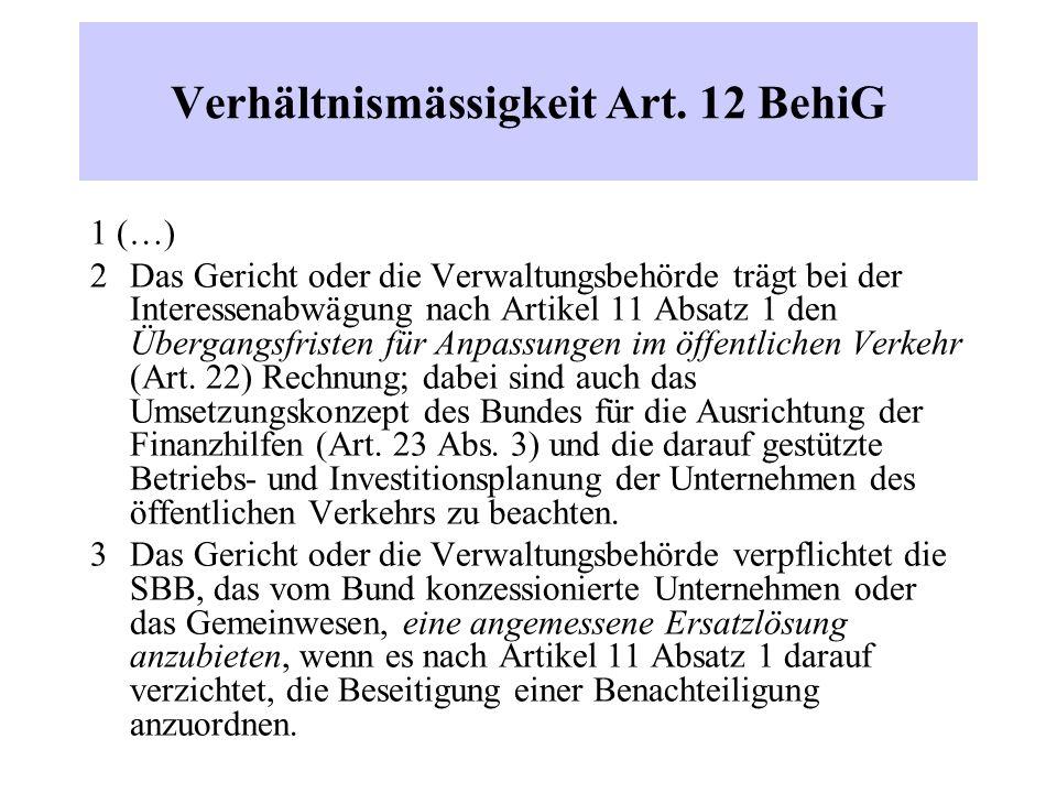 Verhältnismässigkeit Art. 12 BehiG 1 (…) 2 Das Gericht oder die Verwaltungsbehörde trägt bei der Interessenabwägung nach Artikel 11 Absatz 1 den Überg