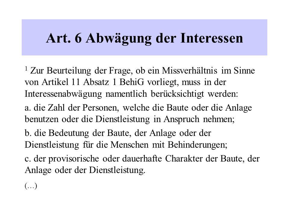 Art. 6 Abwägung der Interessen 1 Zur Beurteilung der Frage, ob ein Missverhältnis im Sinne von Artikel 11 Absatz 1 BehiG vorliegt, muss in der Interes