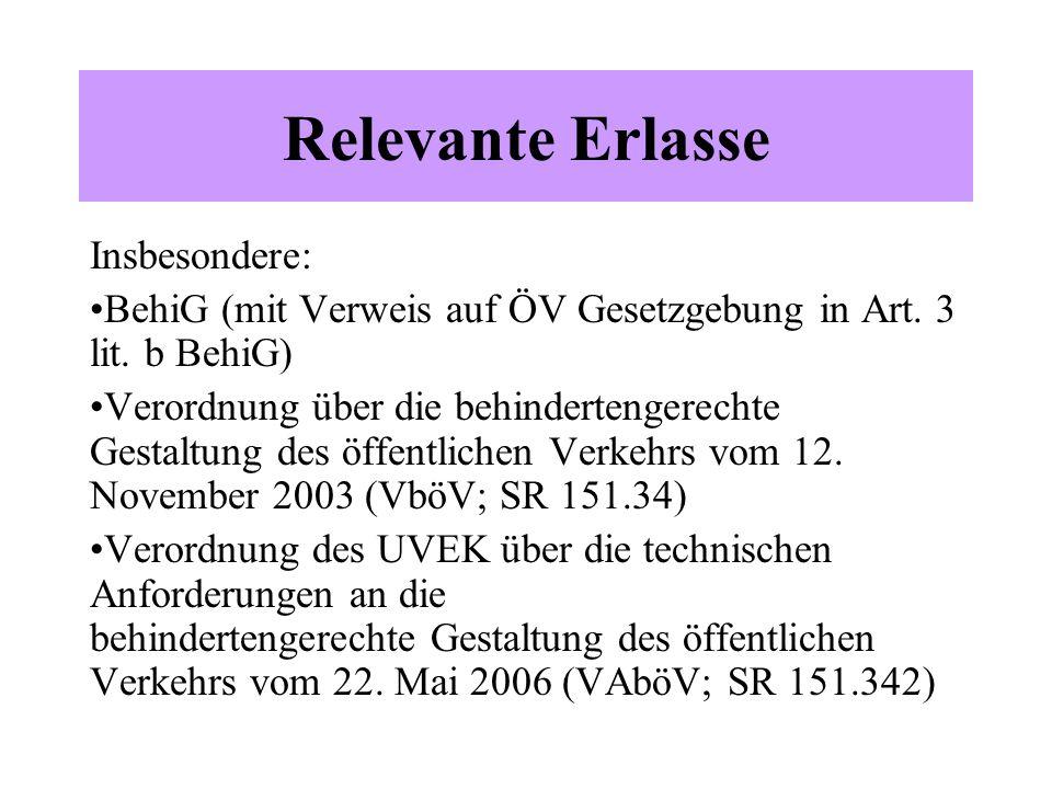 Relevante Erlasse Insbesondere: BehiG (mit Verweis auf ÖV Gesetzgebung in Art. 3 lit. b BehiG) Verordnung über die behindertengerechte Gestaltung des