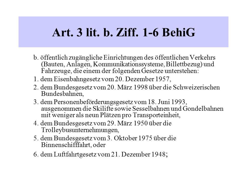 Art. 3 lit. b. Ziff. 1-6 BehiG b. öffentlich zugängliche Einrichtungen des öffentlichen Verkehrs (Bauten, Anlagen, Kommunikationssysteme, Billettbezug