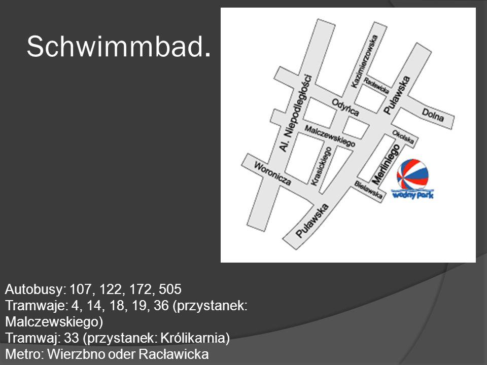 Schwimmbad. Autobusy: 107, 122, 172, 505 Tramwaje: 4, 14, 18, 19, 36 (przystanek: Malczewskiego) Tramwaj: 33 (przystanek: Królikarnia) Metro: Wierzbno