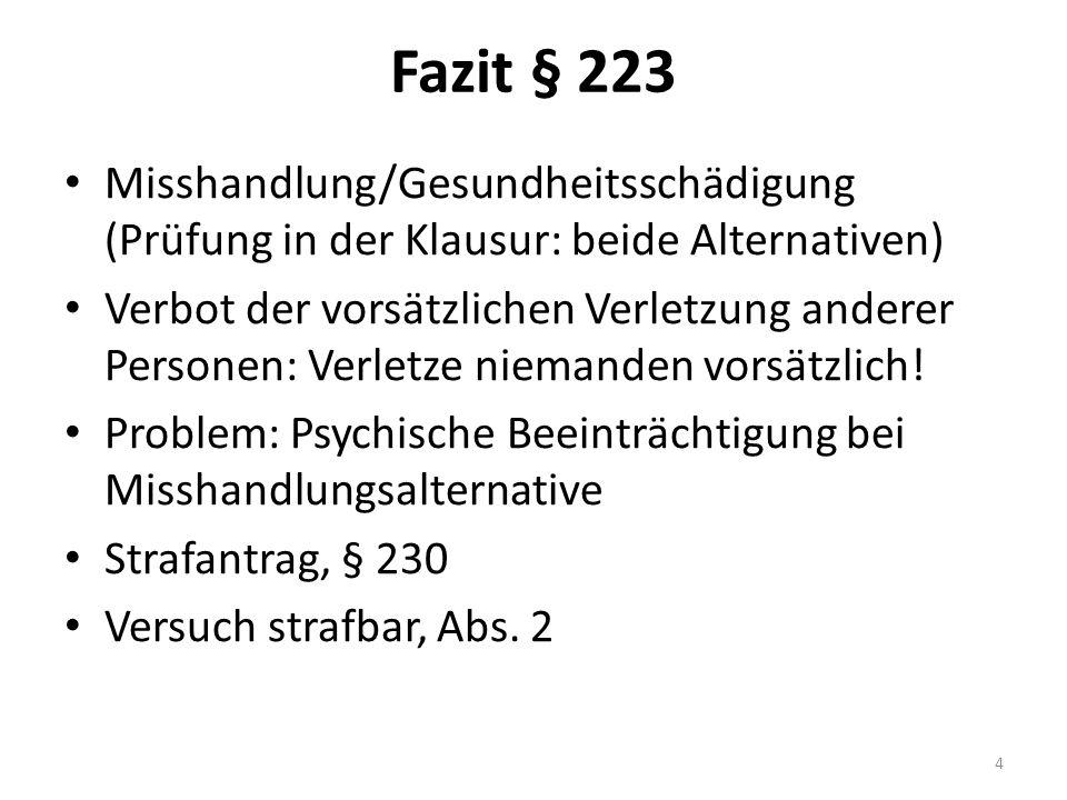 Fazit § 223 Misshandlung/Gesundheitsschädigung (Prüfung in der Klausur: beide Alternativen) Verbot der vorsätzlichen Verletzung anderer Personen: Verl