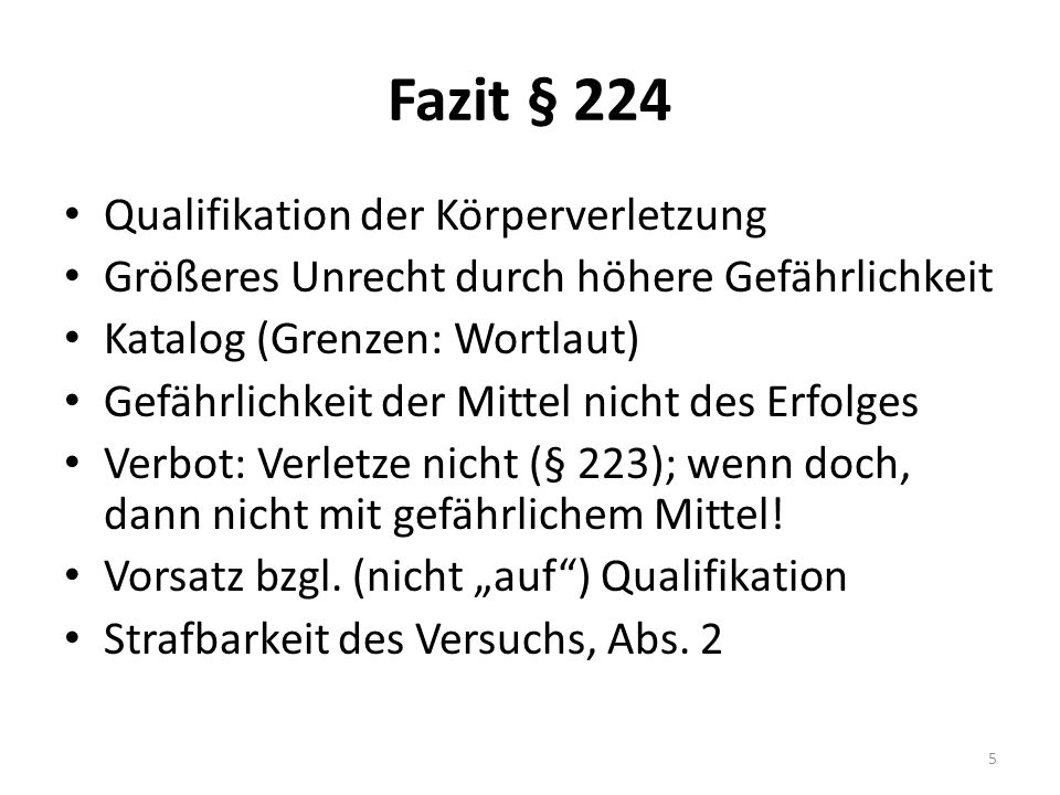 Fazit § 224 Qualifikation der Körperverletzung Größeres Unrecht durch höhere Gefährlichkeit Katalog (Grenzen: Wortlaut) Gefährlichkeit der Mittel nicht des Erfolges Verbot: Verletze nicht (§ 223); wenn doch, dann nicht mit gefährlichem Mittel.