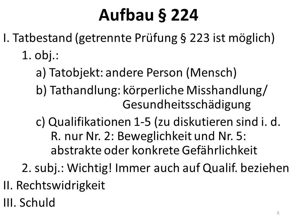 Aufbau § 224 I. Tatbestand (getrennte Prüfung § 223 ist möglich) 1. obj.: a) Tatobjekt: andere Person (Mensch) b) Tathandlung: körperliche Misshandlun