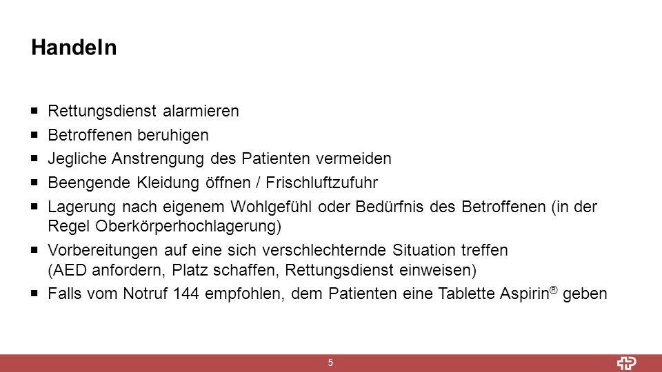 Handeln 5  Rettungsdienst alarmieren  Betroffenen beruhigen  Jegliche Anstrengung des Patienten vermeiden  Beengende Kleidung öffnen / Frischluftzufuhr  Lagerung nach eigenem Wohlgefühl oder Bedürfnis des Betroffenen (in der Regel Oberkörperhochlagerung)  Vorbereitungen auf eine sich verschlechternde Situation treffen (AED anfordern, Platz schaffen, Rettungsdienst einweisen)  Falls vom Notruf 144 empfohlen, dem Patienten eine Tablette Aspirin ® geben