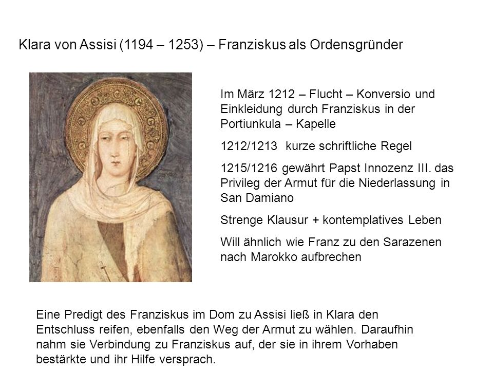 Klara von Assisi (1194 – 1253) – Franziskus als Ordensgründer Im März 1212 – Flucht – Konversio und Einkleidung durch Franziskus in der Portiunkula – Kapelle 1212/1213 kurze schriftliche Regel 1215/1216 gewährt Papst Innozenz III.