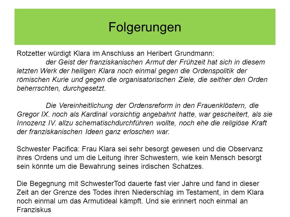 Folgerungen Rotzetter würdigt Klara im Anschluss an Heribert Grundmann: der Geist der franziskanischen Armut der Frühzeit hat sich in diesem letzten Werk der heiligen Klara noch einmal gegen die Ordenspolitik der römischen Kurie und gegen die organisatorischen Ziele, die seither den Orden beherrschten, durchgesetzt.