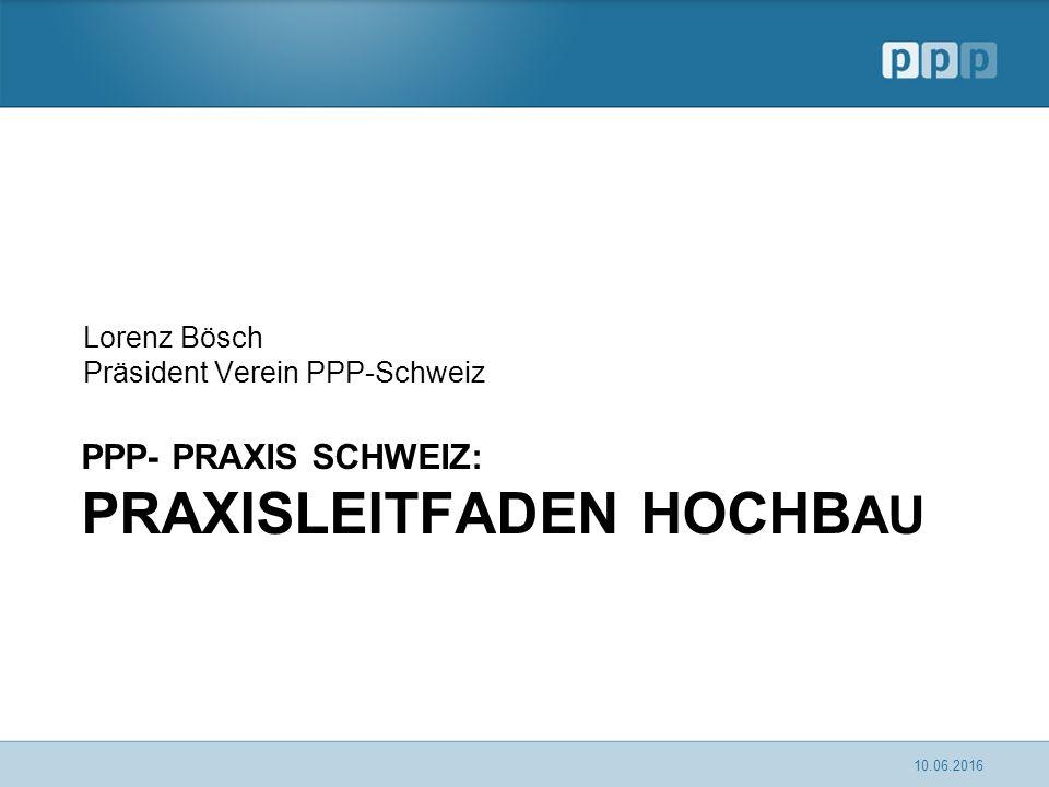 PPP- PRAXIS SCHWEIZ: PRAXISLEITFADEN HOCHB AU Lorenz Bösch Präsident Verein PPP-Schweiz 10.06.2016
