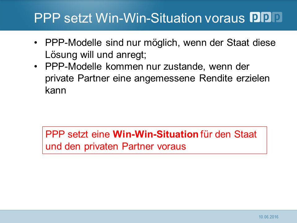 PPP setzt Win-Win-Situation voraus PPP-Modelle sind nur möglich, wenn der Staat diese Lösung will und anregt; PPP-Modelle kommen nur zustande, wenn der private Partner eine angemessene Rendite erzielen kann 10.06.2016 PPP setzt eine Win-Win-Situation für den Staat und den privaten Partner voraus