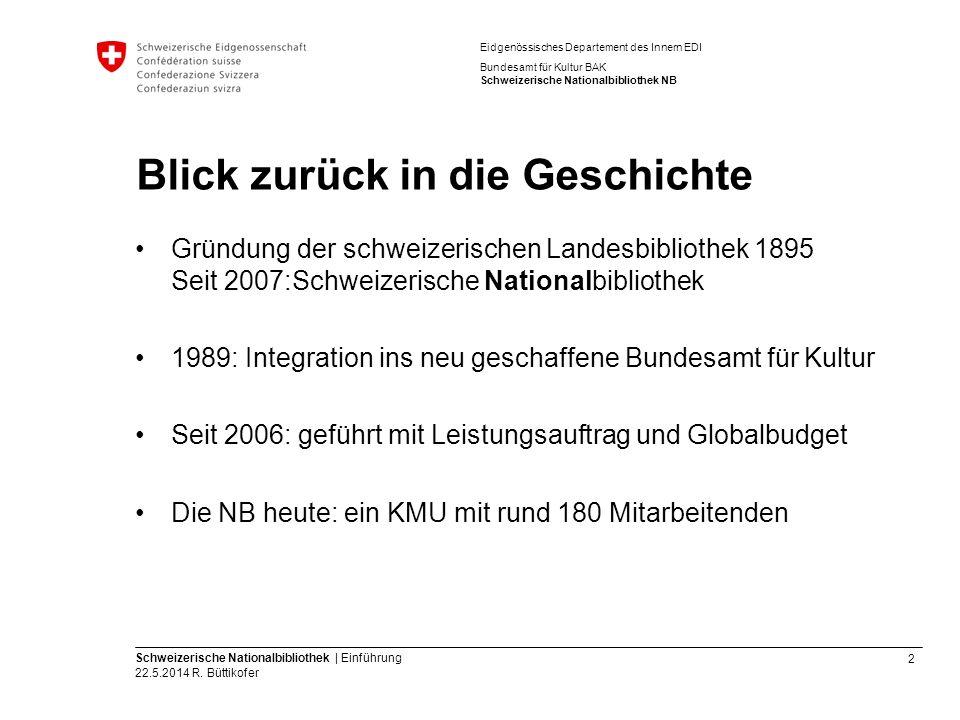 2 Schweizerische Nationalbibliothek | Einführung 22.5.2014 R. Büttikofer Eidgenössisches Departement des Innern EDI Bundesamt für Kultur BAK Schweizer