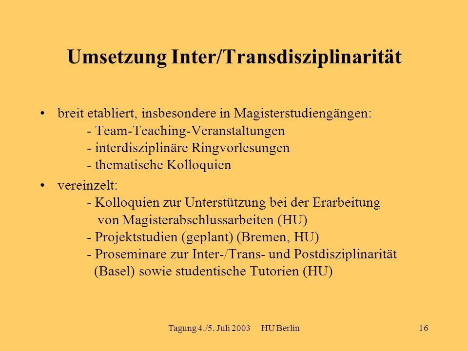 Tagung 4./5. Juli 2003 HU Berlin16 Umsetzung Inter/Transdisziplinarität breit etabliert, insbesondere in Magisterstudiengängen: - Team-Teaching-Verans