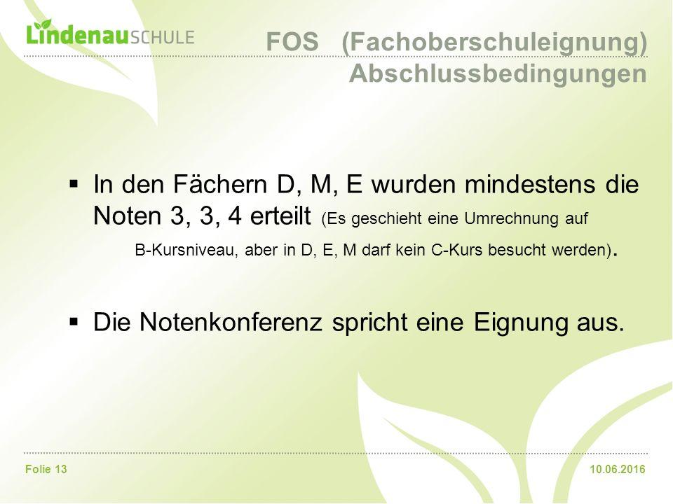 10.06.2016Folie 13 FOS (Fachoberschuleignung) Abschlussbedingungen  In den Fächern D, M, E wurden mindestens die Noten 3, 3, 4 erteilt (Es geschieht eine Umrechnung auf B-Kursniveau, aber in D, E, M darf kein C-Kurs besucht werden).