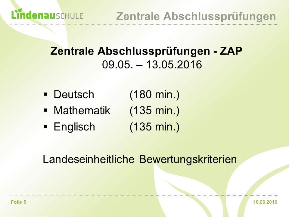 10.06.2016Folie 5 Zentrale Abschlussprüfungen Zentrale Abschlussprüfungen - ZAP 09.05. – 13.05.2016  Deutsch(180 min.)  Mathematik (135 min.)  Engl