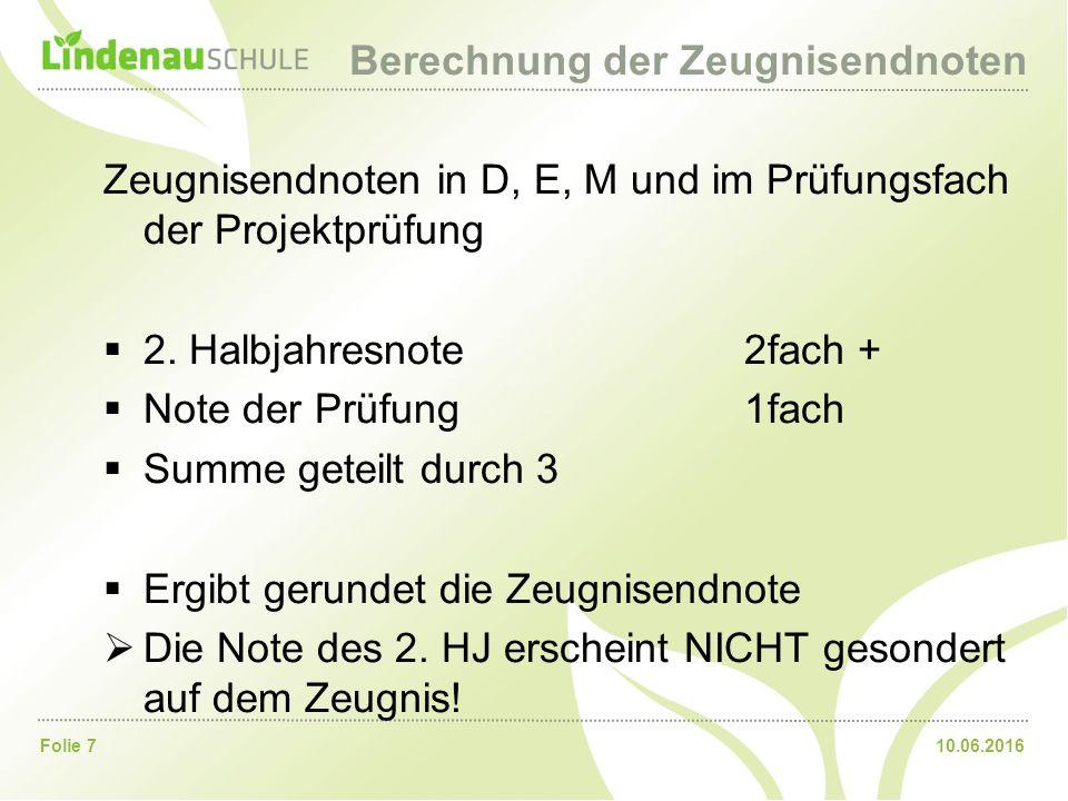10.06.2016Folie 7 Berechnung der Zeugnisendnoten Zeugnisendnoten in D, E, M und im Prüfungsfach der Projektprüfung  2.