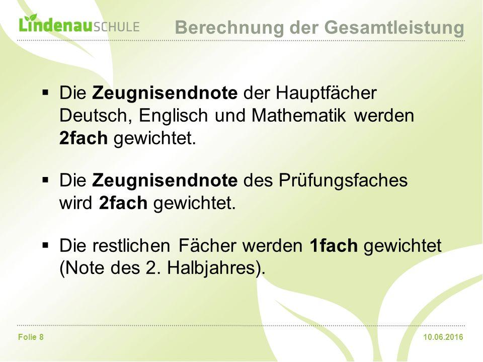 10.06.2016Folie 8 Berechnung der Gesamtleistung  Die Zeugnisendnote der Hauptfächer Deutsch, Englisch und Mathematik werden 2fach gewichtet.  Die Ze