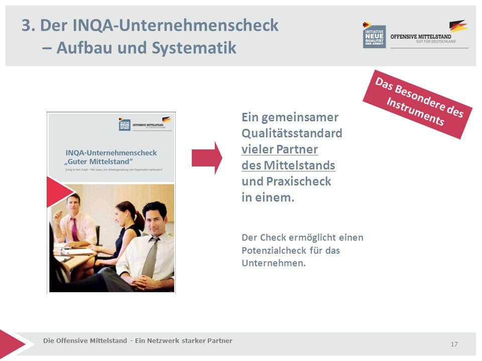 3. Der INQA-Unternehmenscheck – Aufbau und Systematik Die Offensive Mittelstand - Ein Netzwerk starker Partner 17 Das Besondere des Instruments Ein ge