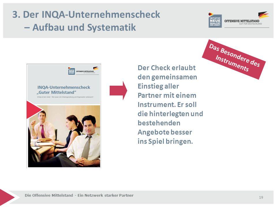 3. Der INQA-Unternehmenscheck – Aufbau und Systematik Die Offensive Mittelstand - Ein Netzwerk starker Partner 19 Der Check erlaubt den gemeinsamen Ei