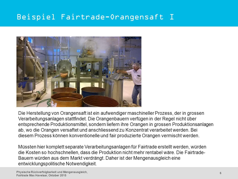 Physische Rückverfolgbarkeit und Mengenausgleich, Fairtrade Max Havelaar, Oktober 2015 6 Beispiel Fairtrade-Orangensaft I Die Herstellung von Orangensaft ist ein aufwendiger maschineller Prozess, der in grossen Verarbeitungsanlagen stattfindet.