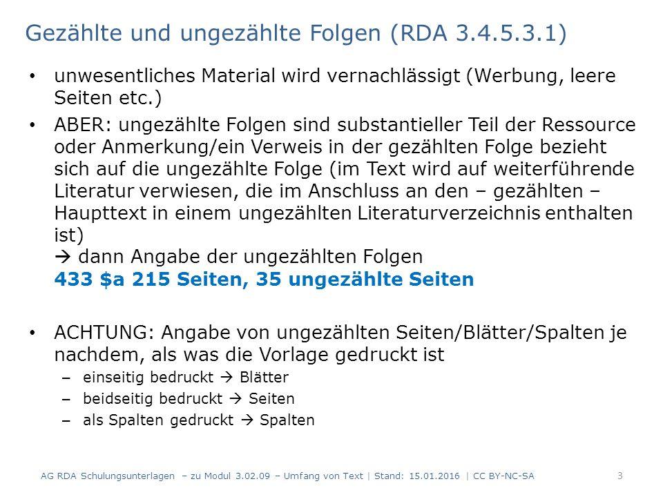 Gezählte und ungezählte Folgen (RDA 3.4.5.3.1) unwesentliches Material wird vernachlässigt (Werbung, leere Seiten etc.) ABER: ungezählte Folgen sind substantieller Teil der Ressource oder Anmerkung/ein Verweis in der gezählten Folge bezieht sich auf die ungezählte Folge (im Text wird auf weiterführende Literatur verwiesen, die im Anschluss an den – gezählten – Haupttext in einem ungezählten Literaturverzeichnis enthalten ist)  dann Angabe der ungezählten Folgen 433 $a 215 Seiten, 35 ungezählte Seiten ACHTUNG: Angabe von ungezählten Seiten/Blätter/Spalten je nachdem, als was die Vorlage gedruckt ist – einseitig bedruckt  Blätter – beidseitig bedruckt  Seiten – als Spalten gedruckt  Spalten AG RDA Schulungsunterlagen – zu Modul 3.02.09 – Umfang von Text | Stand: 15.01.2016 | CC BY-NC-SA 3
