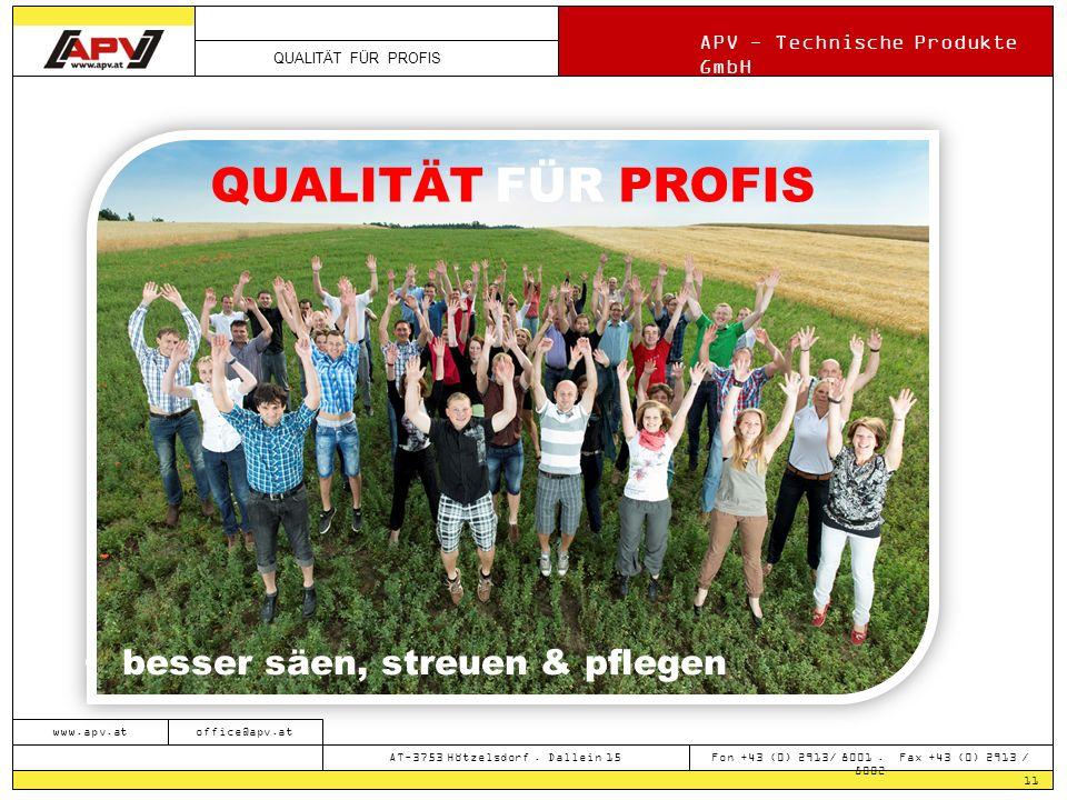 QUALITÄT FÜR PROFIS APV - Technische Produkte GmbH 11 www.apv.atoffice@apv.at AT-3753 Hötzelsdorf. Dallein 15 Fon +43 (0) 2913/ 8001. Fax +43 (0) 2913
