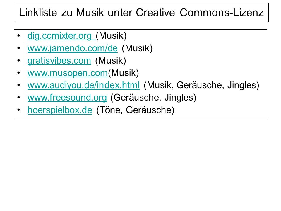 Linkliste zu Musik unter Creative Commons-Lizenz dig.ccmixter.org (Musik)dig.ccmixter.org www.jamendo.com/de (Musik)www.jamendo.com/de gratisvibes.com (Musik)gratisvibes.com www.musopen.com(Musik)www.musopen.com www.audiyou.de/index.html (Musik, Geräusche, Jingles)www.audiyou.de/index.html www.freesound.org (Geräusche, Jingles)www.freesound.org hoerspielbox.de (Töne, Geräusche)hoerspielbox.de