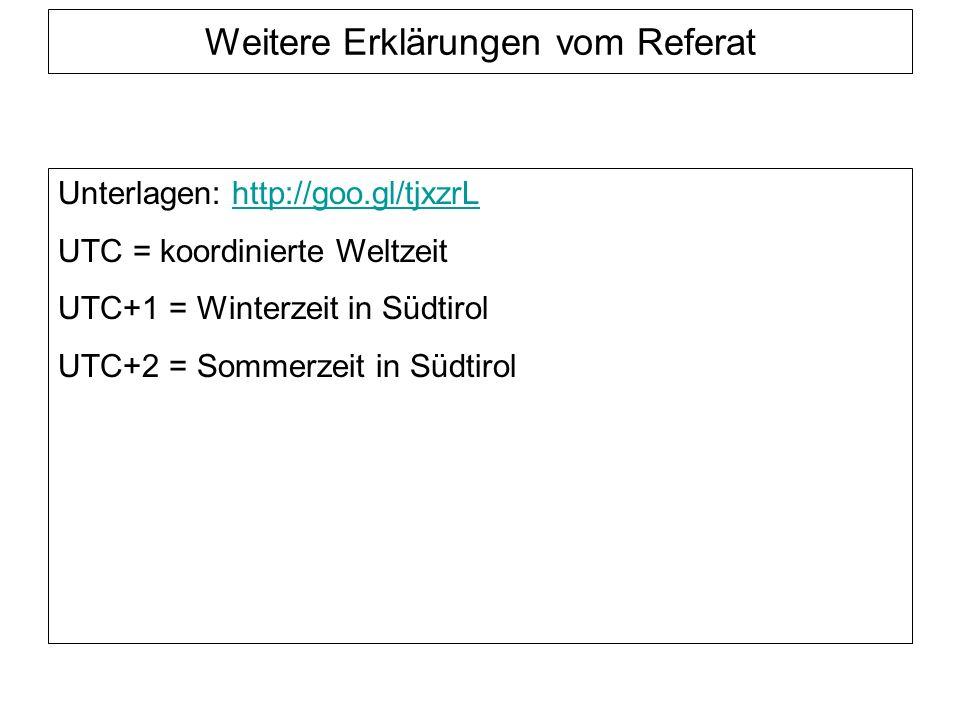 Weitere Erklärungen vom Referat Unterlagen: http://goo.gl/tjxzrLhttp://goo.gl/tjxzrL UTC = koordinierte Weltzeit UTC+1 = Winterzeit in Südtirol UTC+2 = Sommerzeit in Südtirol